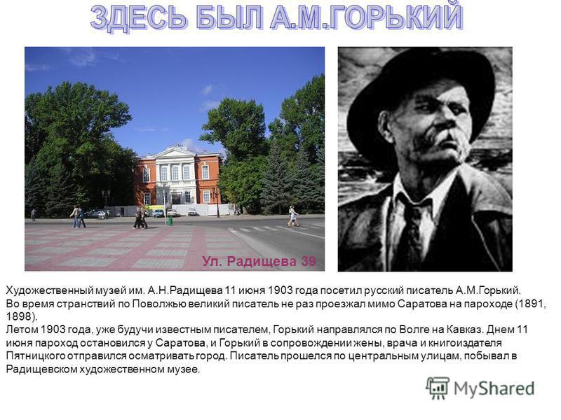 Художественный музей им. А.Н.Радищева 11 июня 1903 года посетил русский писатель А.М.Горький. Во время странствий по Поволжью великий писатель не раз проезжал мимо Саратова на пароходе (1891, 1898). Летом 1903 года, уже будучи известным писателем, Го