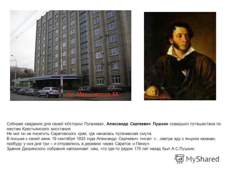 Собирая сведения для своей «Истории Пугачева», Александр Сергеевич Пушкин совершил путешествие по местам Крестьянского восстания. Не мог он не посетить Саратовского края, где началась пугачевская смута. В письме к своей жене 19 сентября 1833 года Але