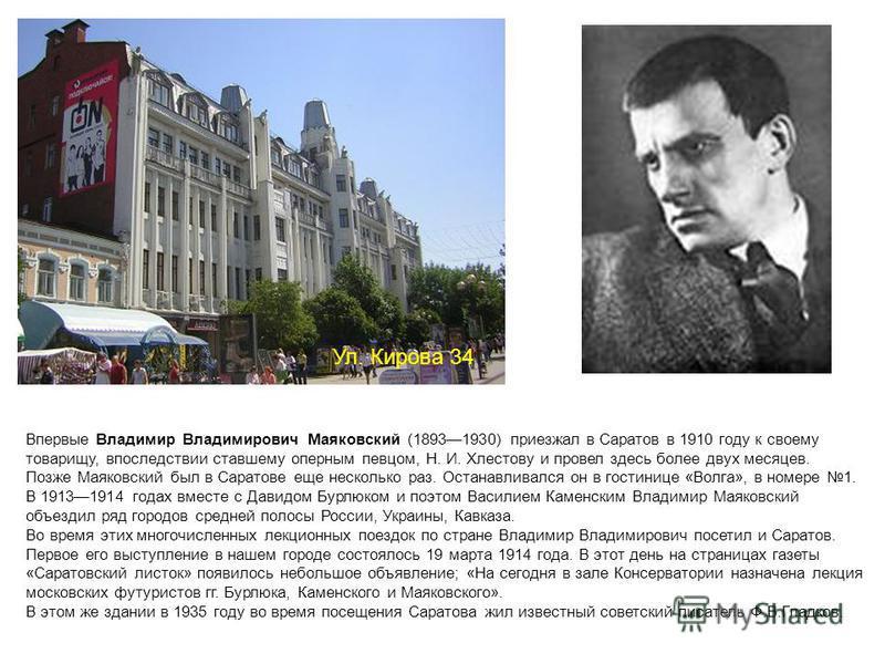 Ул. Кирова 34 Впервые Владимир Владимирович Маяковский (18931930) приезжал в Саратов в 1910 году к своему товарищу, впоследствии ставшему оперным певцом, Н. И. Хлестову и провел здесь более двух месяцев. Позже Маяковский был в Саратове еще несколько