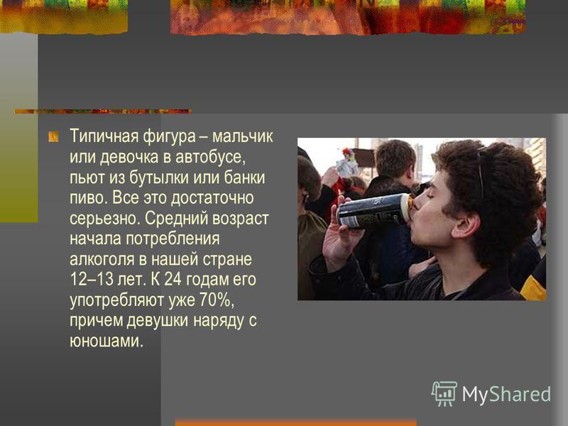 Типичная фигура – мальчик или девочка в автобусе, пьют из бутылки или банки пиво. Все это достаточно серьезно. Средний возраст начала потребления алкоголя в нашей стране 12–13 лет. К 24 годам его употребляют уже 70%, причем девушки наряду с юношами.
