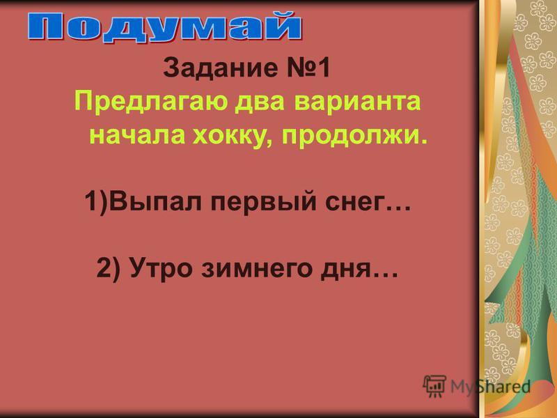 Задание 1 Предлагаю два варианта начала хокку, продолжи. 1)Выпал первый снег… 2) Утро зимнего дня…