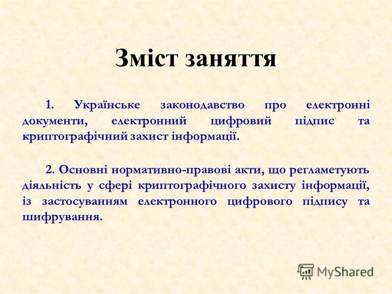 1. Українське законодавство про електронні документи, електронний цифровий підпис та криптографічний захист інформації. 2. Основні нормативно-правові акти, що регламетують діяльність у сфері криптографічного захисту інформації, із застосуванням елект