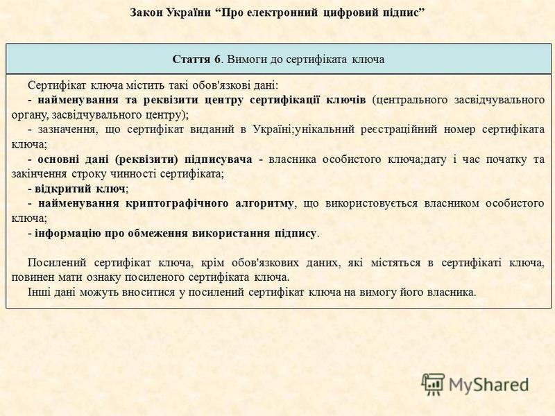 Стаття 6. Вимоги до сертифіката ключа Сертифікат ключа містить такі обов'язкові дані: - найменування та реквізити центру сертифікації ключів (центрального засвідчувального органу, засвідчувального центру); - зазначення, що сертифікат виданий в Україн