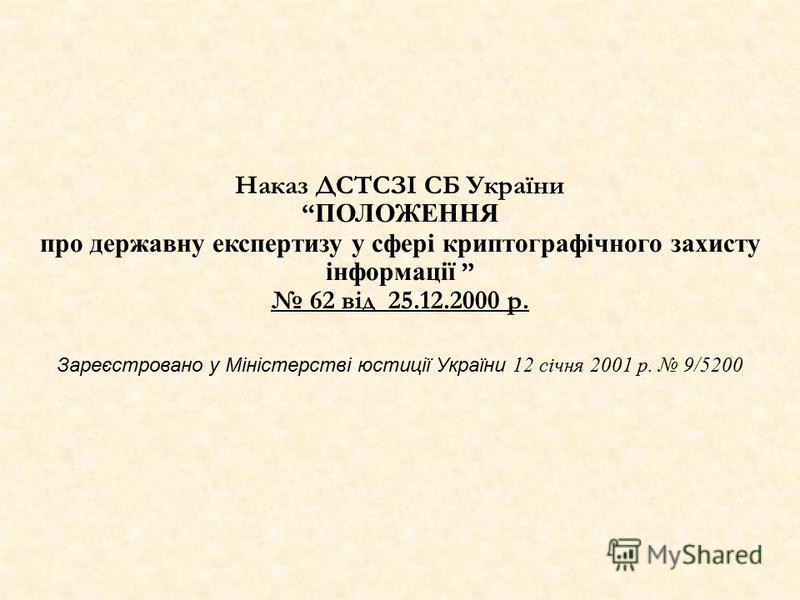 Наказ ДСТСЗІ СБ України ПОЛОЖЕННЯ про державну експертизу у сфері криптографічного захисту інформації 62 від 25.12.2000 р. Зареєстровано у Міністерстві юстиції України 12 січня 2001 р. 9/5200