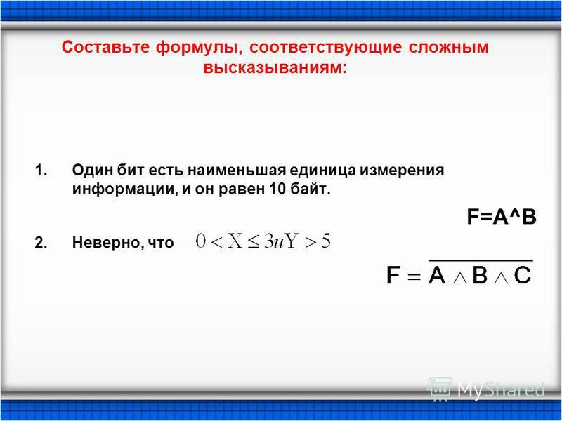 Составьте формулы, соответствующие сложным высказываниям: 1. Один бит есть наименьшая единица измерения информации, и он равен 10 байт. F=A^B 2.Неверно, что