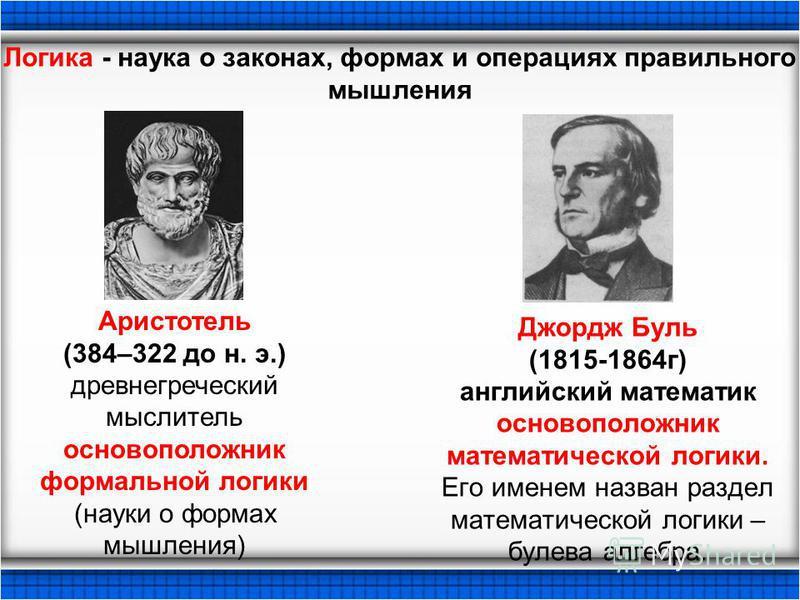Джордж Буль (1815-1864 г) английский математик основоположник математической логики. Его именем назван раздел математической логики – булева алгебра. Аристотель (384–322 до н. э.) древнегреческий мыслитель основоположник формальной логики (науки о фо
