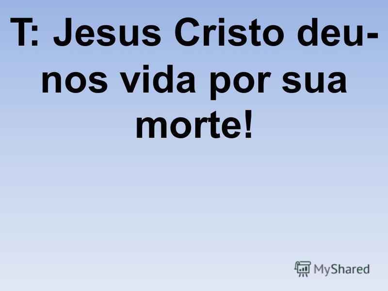T: Jesus Cristo deu- nos vida por sua morte!