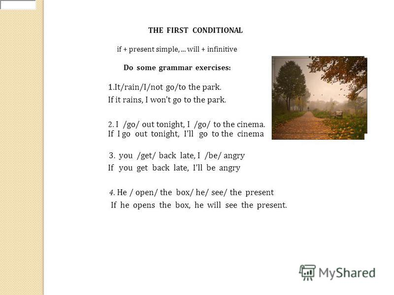THE FIRST CONDITIONAL Do some grammar exercises: if + present simple,... will + infinitive 1.It/rain/I/not go/to the park. If it rains, I won't go to the park. 2. I /go/ out tonight, I /go/ to the cinema. If I go out tonight, Ill go to the cinema 3.