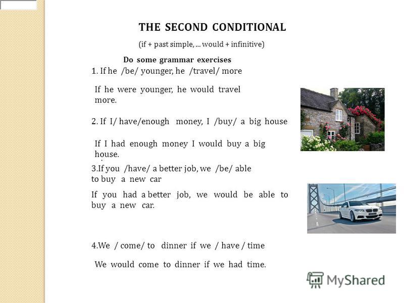 (if + past simple,... would + infinitive) THE SECOND CONDITIONAL Do some grammar exercises 1. If he /be/ younger, he /travel/ more 3.If you /have/ a better job, we /be/ able to buy a new car If he were younger, he would travel more. 2. If I/ have/eno