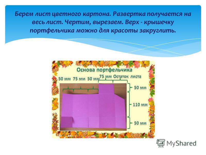 Берем лист цветного картона. Развертка получается на весь лист. Чертим, вырезаем. Верх - крышечку портфельчика можно для красоты закруглить.