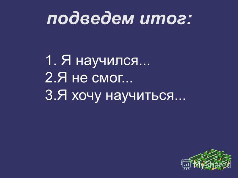 подведем итог: 1. Я научился... 2. Я не смог... 3. Я хочу научиться...