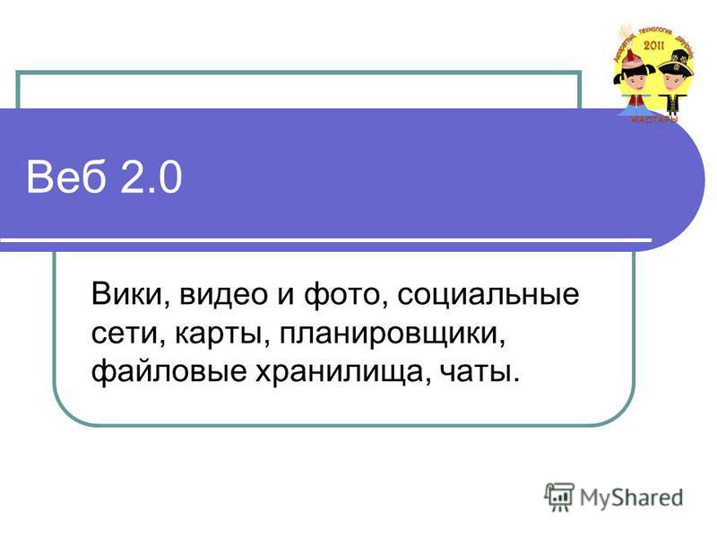 Веб 2.0 Вики, видео и фото, социальные сети, карты, планировщики, файловые хранилища, чаты.