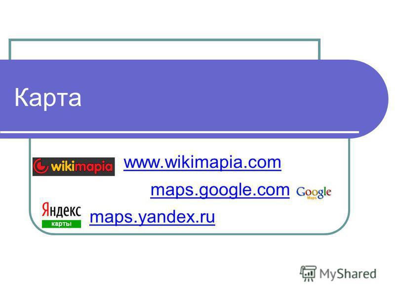 Карта www.wikimapia.com maps.google.com maps.yandex.ru