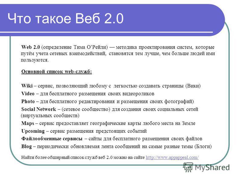 Что такое Веб 2.0 Web 2.0 (определение Тима ОРейли) методика проектирования систем, которые путём учета сетевых взаимодействий, становятся тем лучше, чем больше людей ими пользуются. Основной список web-служб: Wiki – сервис, позволяющий любому с легк