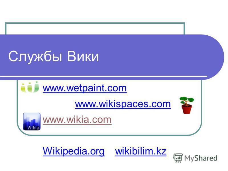 Службы Вики www.wetpaint.com www.wikispaces.com www.wikia.com Wikipedia.org wikibilim.kz