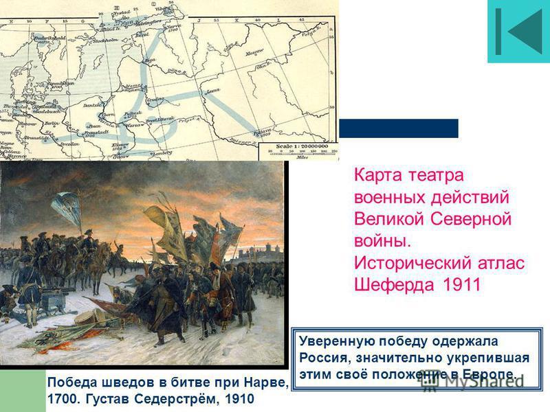 Победа шведов в битве при Нарве, 1700. Густав Седерстрём, 1910 Карта театра военных действий Великой Северной войны. Исторический атлас Шеферда 1911 Уверенную победу одержала Россия, значительно укрепившая этим своё положение в Европе.