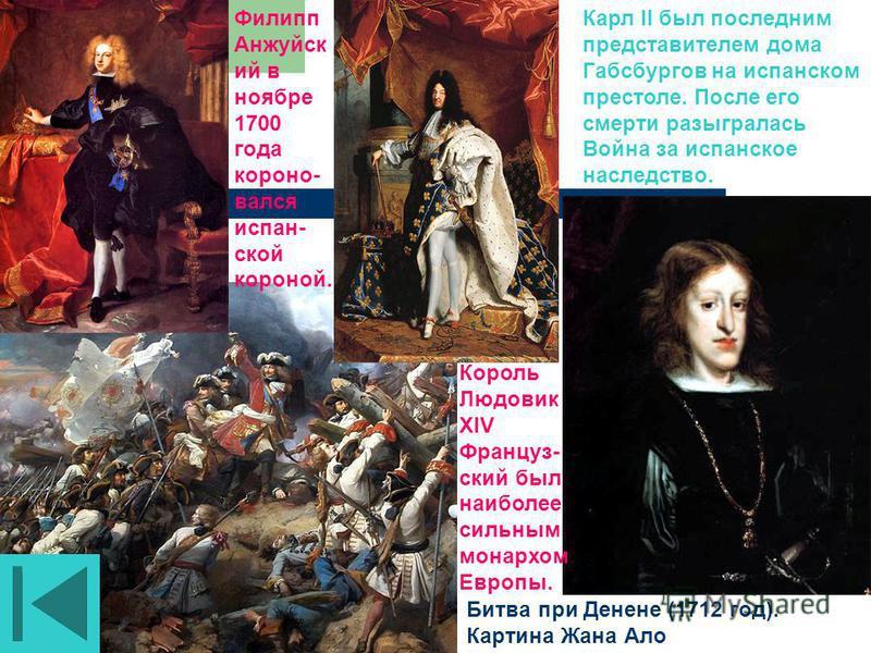 Битва при Денене (1712 год). Картина Жана Ало Карл II был последним представителем дома Габсбургов на испанском престоле. После его смерти разыгралась Война за испанское наследетство. Король Людовик XIV Француз- ский был наиболее сильным монархом Евр