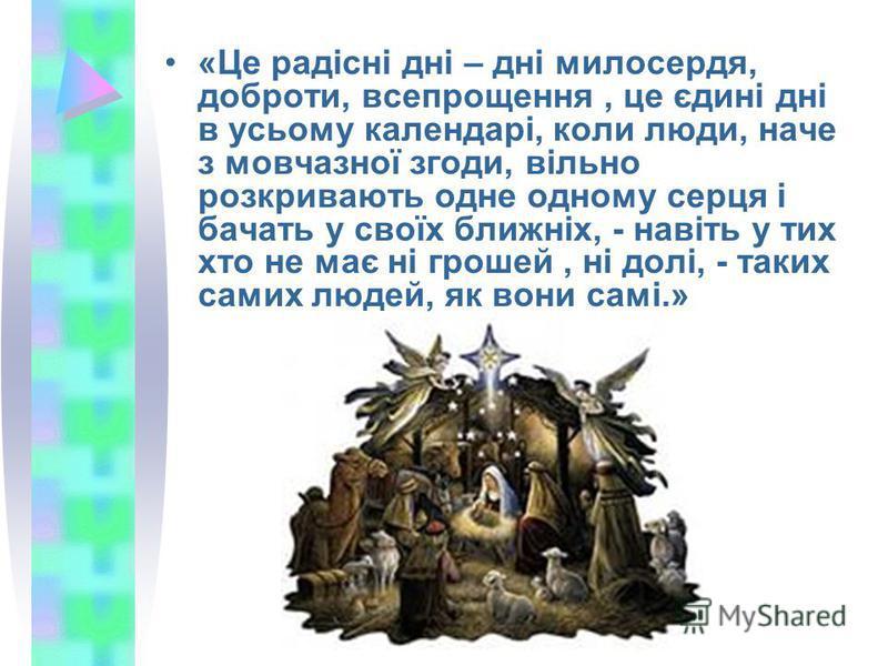 «Це радісні дні – дні милосердя, доброти, всепрощення, це єдині дні в усьому календарі, коли люди, наче з мовчазної згоди, вільно розкривають одне одному серця і бачать у своїх ближніх, - навіть у тих хто не має ні грошей, ні долі, - таких самих люде