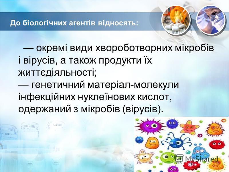 До біологічних агентів відносять: окремі види хвороботворних мікробів і вірусів, а також продукти їх життєдіяльності; генетичний матеріал-молекули інфекційних нуклеїнових кислот, одержаний з мікробів (вірусів).