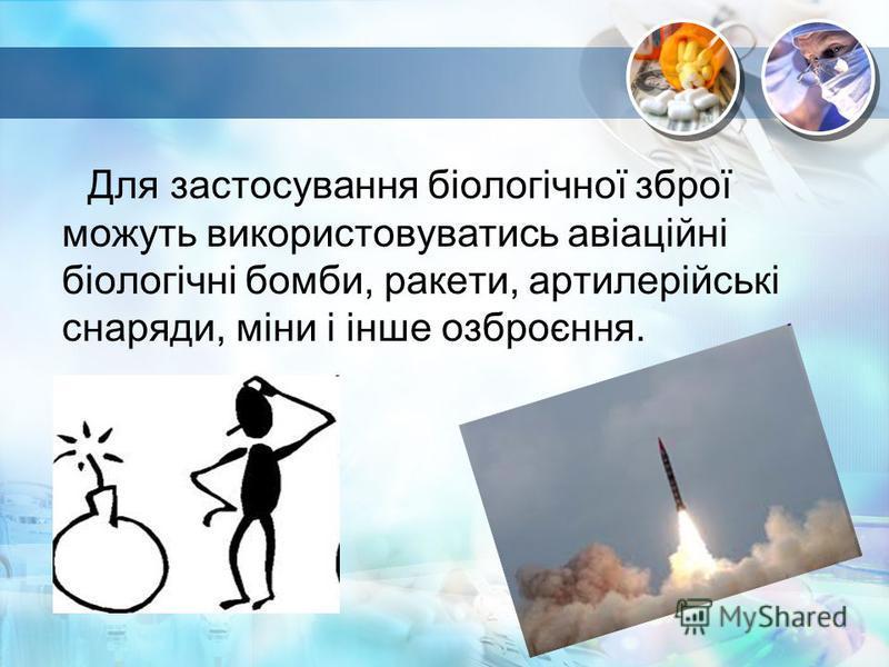 Для застосування біологічної зброї можуть використовуватись авіаційні біологічні бомби, ракети, артилерійські снаряди, міни і інше озброєння.