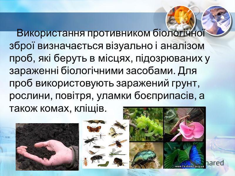Використання противником біологічної зброї визначається візуально і аналізом проб, які беруть в місцях, підозрюваних у зараженні біологічними засобами. Для проб використовують заражений грунт, рослини, повітря, уламки боєприпасів, а також комах, кліщ