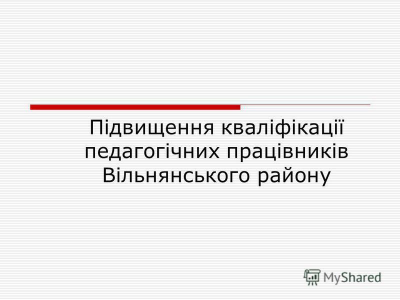 Підвищення кваліфікації педагогічних працівників Вільнянського району