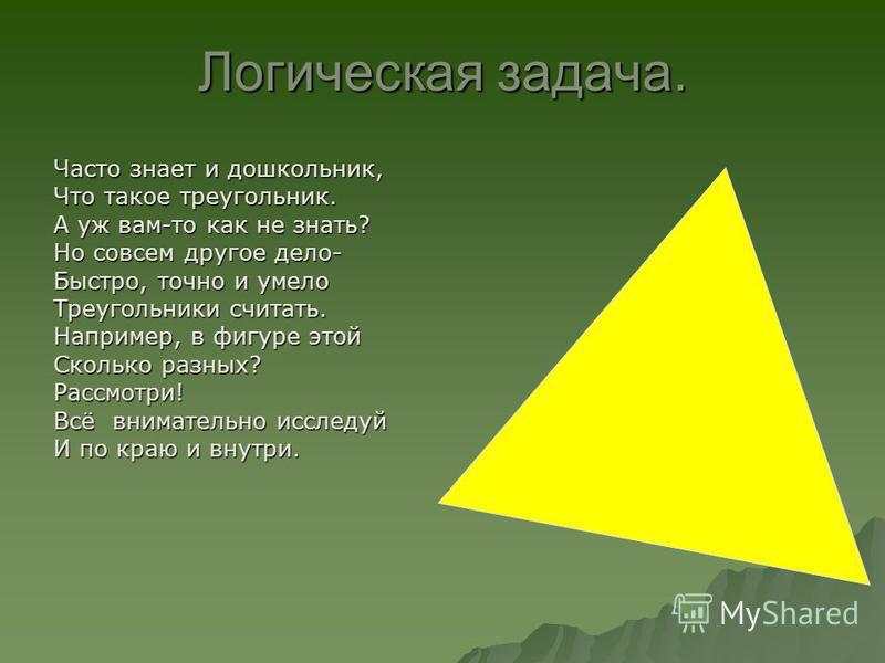 Логическая задача. Часто знает и дошкольник, Что такое треугольник. А уж вам-то как не знать? Но совсем другое дело- Быстро, точно и умело Треугольники считать. Например, в фигуре этой Сколько разных? Рассмотри! Всё внимательно исследуй И по краю и в
