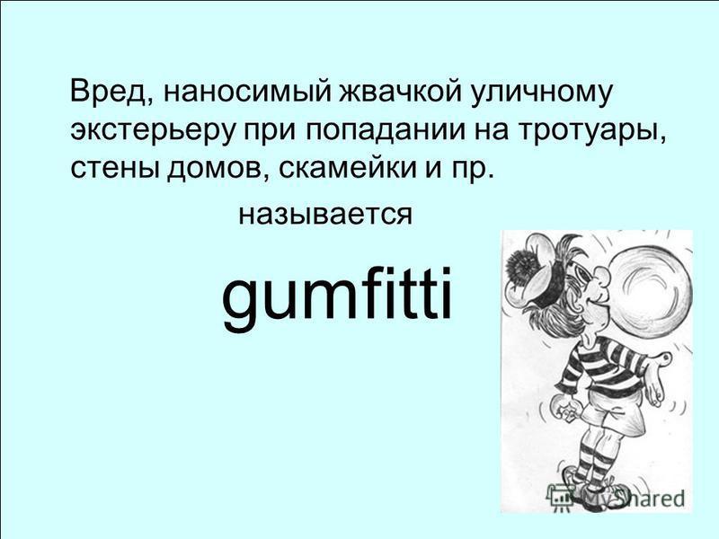 Вред, наносимый жвачкой уличному экстерьеру при попадании на тротуары, стены домов, скамейки и пр. называется gumfitti