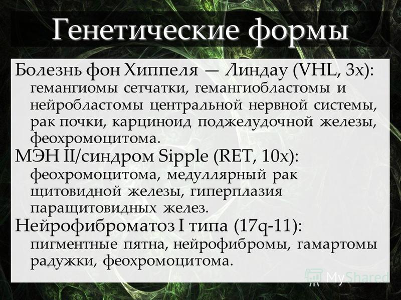Болезнь фон Хиппеля Линдау (VHL, 3 х): гемангиомы сетчатки, гемангиобластомы и нейробластомы центральной нервной системы, рак почки, карциноид поджелудочной железы, феохромоцитома. МЭН II/синдром Sipple (RET, 10 х): феохромоцитома, медуллярный рак щи