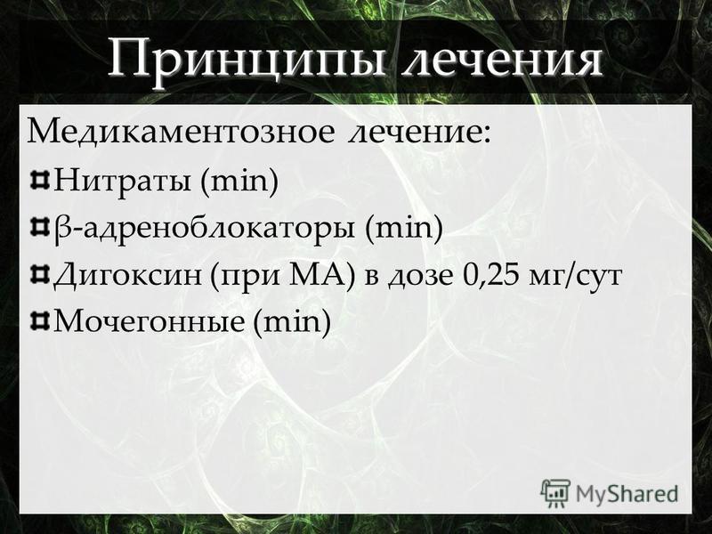Принципы лечения Медикаментозное лечение: Нитраты (min) β-адреноблокаторы (min) Дигоксин (при МА) в дозе 0,25 мг/сут Мочегонные (min)