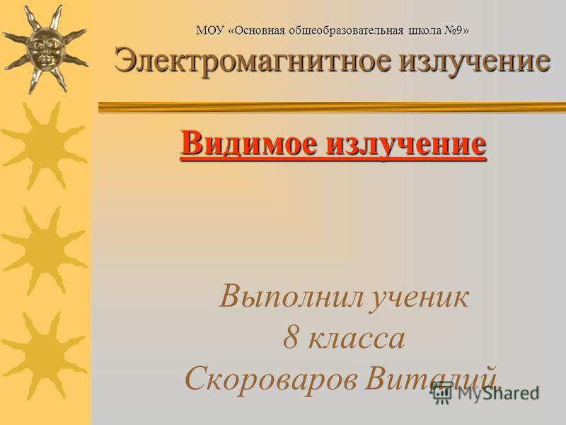 Выполнил ученик 8 класса Скороваров Виталий. МОУ «Основная общеобразовательная школа 9» Электромагнитное излучение Электромагнитное излучение Видимое излучение