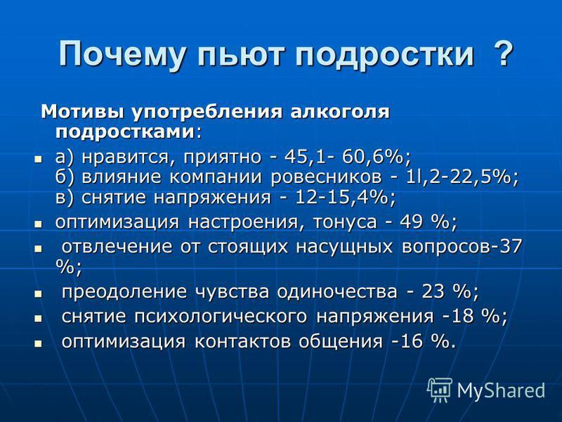 Почему пьют подростки ? Почему пьют подростки ? Мотивы употребления алкоголя подростками: Мотивы употребления алкоголя подростками: а) нравится, приятно - 45,1- 60,6%; б) влияние компании ровесников - 1l,2-22,5%; в) снятие напряжения - 12-15,4%; а) н