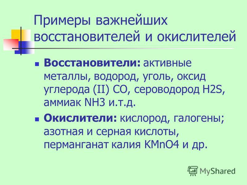 Примеры важнейших восстановителей и окислителей Восстановители: активные металлы, водород, уголь, оксид углерода (II) CO, сероводород H2S, аммиак NH3 и.т.д. Окислители: кислород, галогены; азотная и серная кислоты, перманганат калия KMnO4 и др.