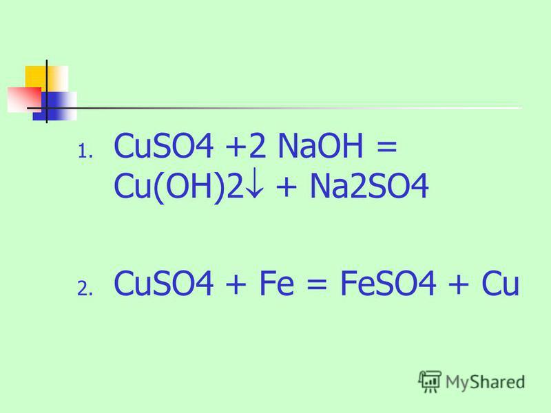 1. CuSO4 +2 NaOH = Cu(OH)2 + Na2SO4 2. CuSO4 + Fe = FeSO4 + Cu
