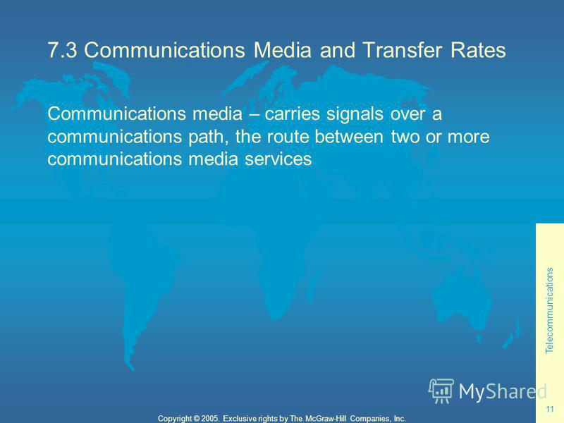 Telecommunications 11 Copyright © 2005. Exclusive rights by The McGraw-Hill Companies, Inc. 7.3 Communications Media and Transfer Rates Communications media – carries signals over a communications path, the route between two or more communications me