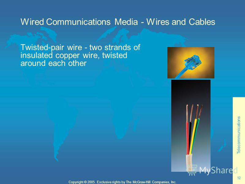 Telecommunications 12 Copyright © 2005. Exclusive rights by The McGraw-Hill Companies, Inc. Wired Communications Media - Wires and Cables Twisted-pair wire - two strands of insulated copper wire, twisted around each other