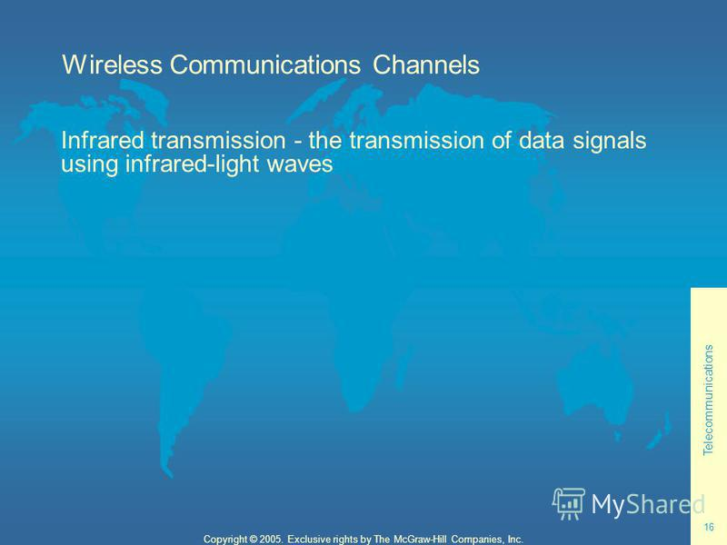 Telecommunications 16 Copyright © 2005. Exclusive rights by The McGraw-Hill Companies, Inc. Wireless Communications Channels Infrared transmission - the transmission of data signals using infrared-light waves