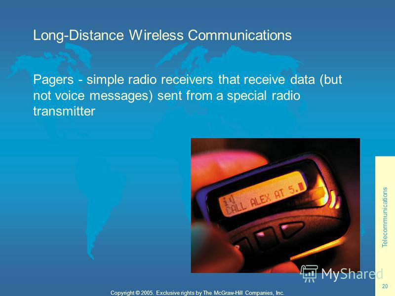 Telecommunications 20 Copyright © 2005. Exclusive rights by The McGraw-Hill Companies, Inc. Long-Distance Wireless Communications Pagers - simple radio receivers that receive data (but not voice messages) sent from a special radio transmitter