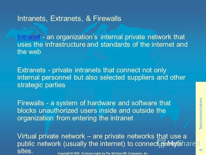 Telecommunications 46 Copyright © 2005. Exclusive rights by The McGraw-Hill Companies, Inc. Intranets, Extranets, & Firewalls IntranetIntranet - an organizations internal private network that uses the infrastructure and standards of the internet and