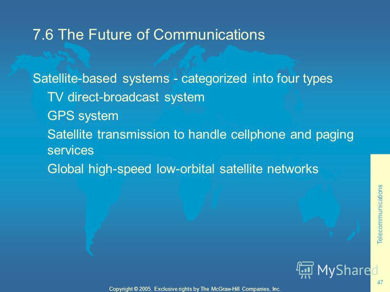 Telecommunications 47 Copyright © 2005. Exclusive rights by The McGraw-Hill Companies, Inc. 7.6 The Future of Communications Satellite-based systems - categorized into four types TV direct-broadcast system GPS system Satellite transmission to handle