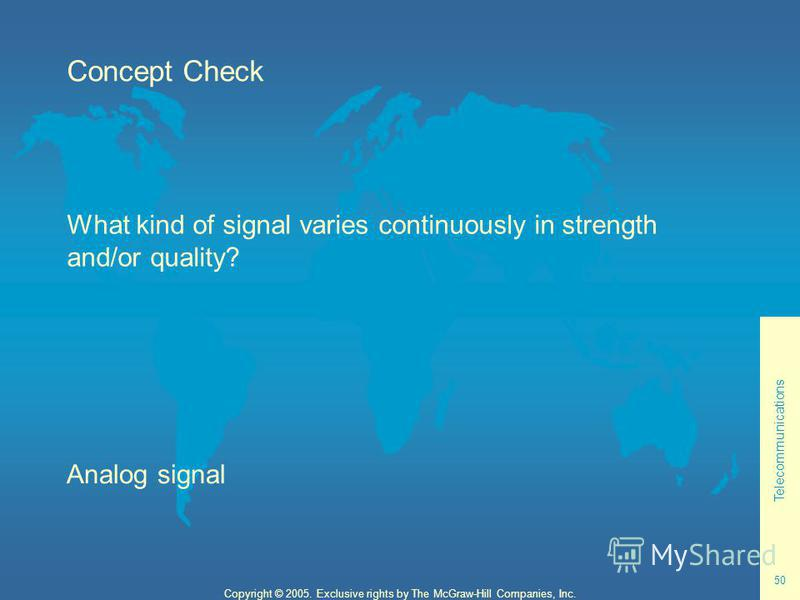 Telecommunications 50 Copyright © 2005. Exclusive rights by The McGraw-Hill Companies, Inc. Concept Check What kind of signal varies continuously in strength and/or quality? Analog signal