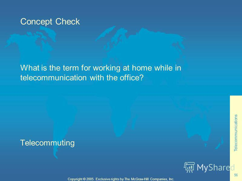 Telecommunications 56 Copyright © 2005. Exclusive rights by The McGraw-Hill Companies, Inc. Concept Check What is the term for working at home while in telecommunication with the office? Telecommuting