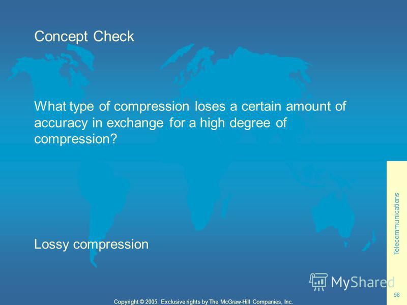 Telecommunications 58 Copyright © 2005. Exclusive rights by The McGraw-Hill Companies, Inc. Concept Check What type of compression loses a certain amount of accuracy in exchange for a high degree of compression? Lossy compression