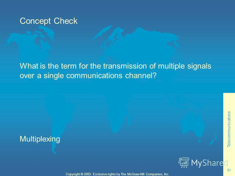 Telecommunications 61 Copyright © 2005. Exclusive rights by The McGraw-Hill Companies, Inc. Concept Check What is the term for the transmission of multiple signals over a single communications channel? Multiplexing