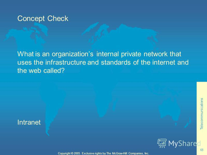Telecommunications 65 Copyright © 2005. Exclusive rights by The McGraw-Hill Companies, Inc. Concept Check What is an organizations internal private network that uses the infrastructure and standards of the internet and the web called? Intranet