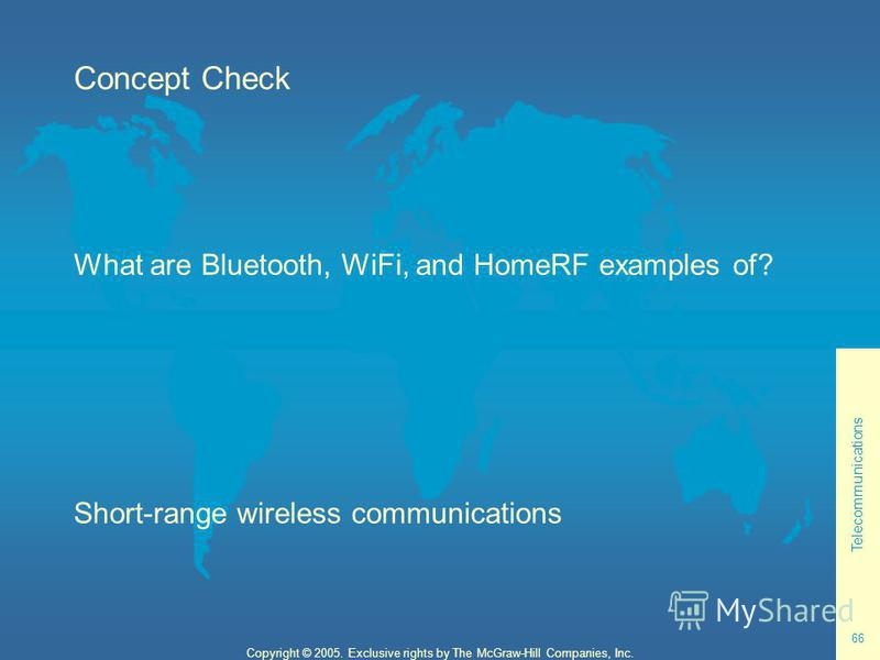 Telecommunications 66 Copyright © 2005. Exclusive rights by The McGraw-Hill Companies, Inc. Concept Check What are Bluetooth, WiFi, and HomeRF examples of? Short-range wireless communications
