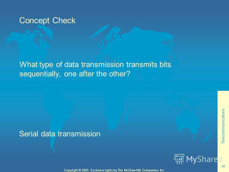 Telecommunications 68 Copyright © 2005. Exclusive rights by The McGraw-Hill Companies, Inc. Concept Check What type of data transmission transmits bits sequentially, one after the other? Serial data transmission