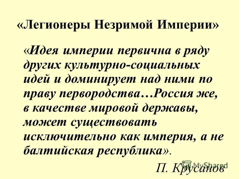 «Легионеры Незримой Империи» «Идея империи первична в ряду других культурно-социальных идей и доминирует над ними по праву первородства…Россия же, в качестве мировой державы, может существовать исключительно как империя, а не балтийская республика».