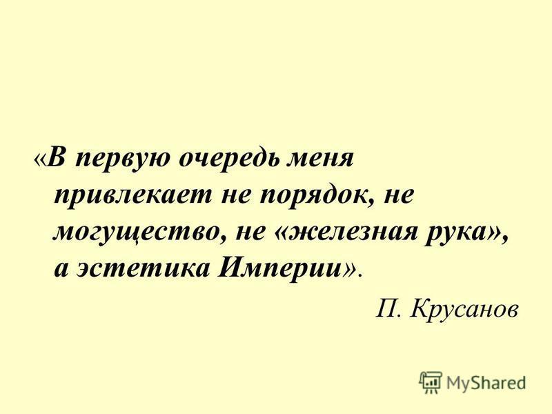 « В первую очередь меня привлекает не порядок, не могущество, не «железная рука», а эстетика Империи». П. Крусанов