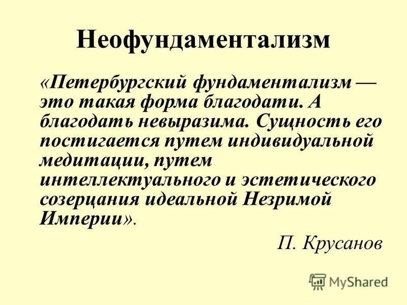 Неофундаментализм «Петербургский фундаментализм это такая форма благодати. А благодать невыразима. Сущность его постигается путем индивидуальной медитации, путем интеллектуального и эстетического созерцания идеальной Незримой Империи». П. Крусанов